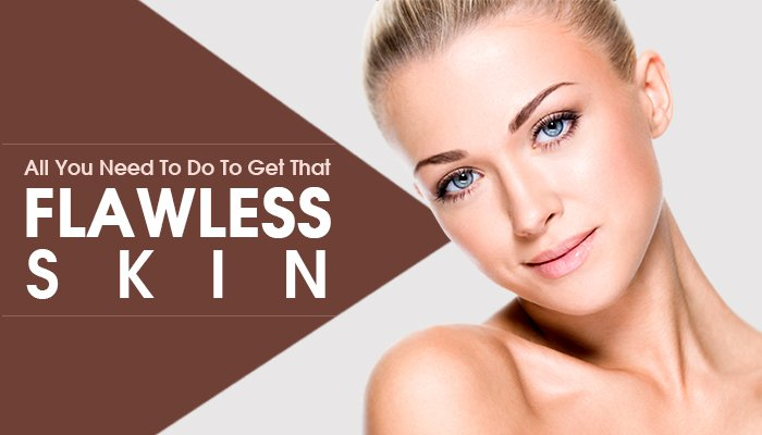 All You Need To Do To Get That Flawless Skin!